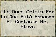 La Dura Crisis Por La Que Está Pasando El Cantante <b>Mr</b>. <b>Steve</b>