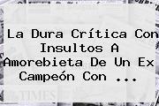 La Dura Crítica Con Insultos A Amorebieta De Un Ex Campeón Con ...