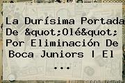 La Durísima Portada De &quot;Olé&quot; Por Eliminación De <b>Boca Juniors</b> | El ...