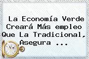 La Economía Verde Creará Más <b>empleo</b> Que La Tradicional, Asegura <b>...</b>