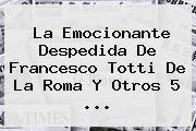 La Emocionante Despedida De Francesco <b>Totti</b> De La Roma Y Otros 5 ...