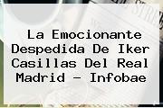 La Emocionante Despedida De <b>Iker Casillas</b> Del Real Madrid - Infobae