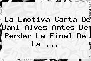 La Emotiva Carta De <b>Dani Alves</b> Antes De Perder La Final De La ...