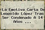 La Emotiva Carta De <b>Leopoldo López</b> Tras Ser Condenado A 14 Años <b>...</b>