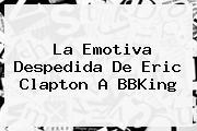 La Emotiva Despedida De Eric Clapton A <b>BBKing</b>