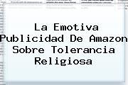 La Emotiva Publicidad De <b>Amazon</b> Sobre Tolerancia Religiosa