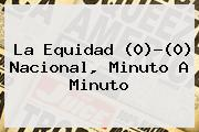 <b>La Equidad</b> (0)-(0) <b>Nacional</b>, Minuto A Minuto