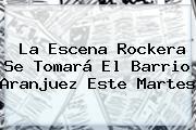 La Escena Rockera Se Tomará El Barrio Aranjuez Este Martes