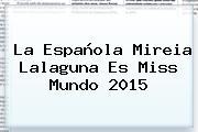 La Española Mireia Lalaguna Es <b>Miss Mundo 2015</b>