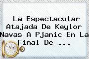 La Espectacular Atajada De <b>Keylor Navas</b> A Pjanic En La Final De ...