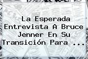 La Esperada Entrevista A <b>Bruce Jenner</b> En Su Transición Para <b>...</b>