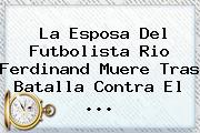 La Esposa Del Futbolista <b>Rio Ferdinand</b> Muere Tras Batalla Contra El <b>...</b>