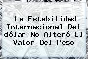 La Estabilidad Internacional Del <b>dólar</b> No Alteró El Valor Del Peso