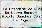 La Estadística Que No Logra Romper <b>Alexis Sánchez</b> Con La Roja