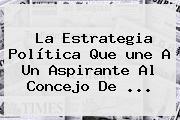 La Estrategia Política Que <b>une</b> A Un Aspirante Al Concejo De <b>...</b>