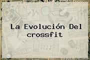 La Evolución Del <b>crossfit</b>