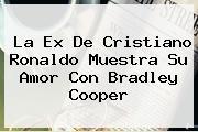 La Ex De Cristiano Ronaldo Muestra Su Amor Con <b>Bradley Cooper</b>