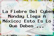 La Fiebre Del <b>Cyber Monday</b> Llega A México; Esto Es Lo Que Debes ...