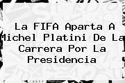 La <b>FIFA</b> Aparta A Michel Platini De La Carrera Por La Presidencia