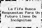 La <b>Fifa</b> Busca Respuestas Para Un Futuro Lleno De Incógnitas