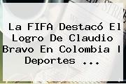 La FIFA Destacó El Logro De <b>Claudio Bravo</b> En Colombia | Deportes ...