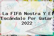 La FIFA Nostra Y El Escándalo Por <b>Qatar</b> 2022