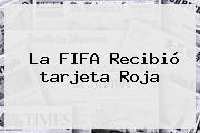 La FIFA Recibió <b>tarjeta Roja</b>