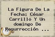 La Figura De La Fecha: César Carrillo Y Un <b>domingo De Resurrección</b> ...