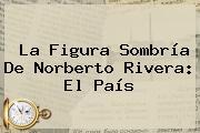La Figura Sombría De <b>Norberto Rivera</b>: El País