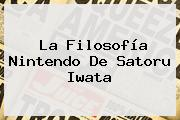 La Filosofía Nintendo De <b>Satoru Iwata</b>