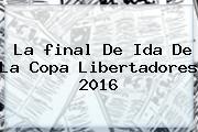 La <b>final</b> De Ida De La <b>Copa Libertadores 2016</b>