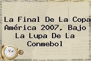 La Final De La Copa América 2007, Bajo La Lupa De La <b>Conmebol</b>
