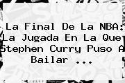 La Final De La <b>NBA</b>: La Jugada En La Que Stephen Curry Puso A Bailar ...