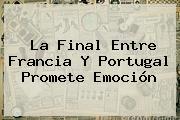La Final Entre <b>Francia</b> Y Portugal Promete Emoción
