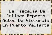 La Fiscalía De Jalisco Reporta Actos De Violencia En <b>Puerto Vallarta</b>