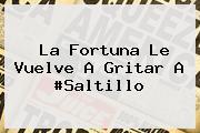 <i>La Fortuna Le Vuelve A Gritar A #Saltillo</i>