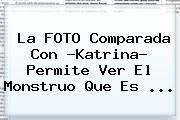 La FOTO Comparada Con ?<b>Katrina</b>? Permite Ver El Monstruo Que Es <b>...</b>