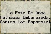 La Foto De <b>Anne Hathaway</b> Embarazada, Contra Los Paparazzi