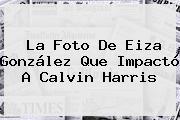 La Foto De Eiza González Que Impactó A <b>Calvin Harris</b>