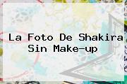 La Foto De <b>Shakira</b> Sin Make-up