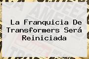 La Franquicia De <b>Transformers</b> Será Reiniciada