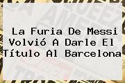 La Furia De Messi Volvió A Darle El Título Al <b>Barcelona</b>
