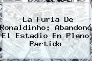 La Furia De <b>Ronaldinho</b>: Abandonó El Estadio En Pleno Partido