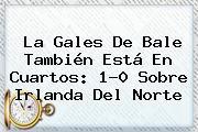 La <b>Gales</b> De Bale También Está En Cuartos: 1-0 Sobre Irlanda Del Norte