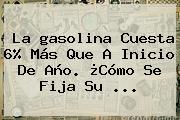 La <b>gasolina</b> Cuesta 6% Más Que A Inicio De Año. ¿Cómo Se Fija Su ...
