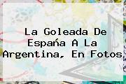 La Goleada <b>de</b> España A La <b>Argentina</b>, En Fotos