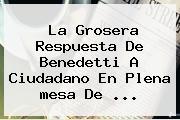 La Grosera Respuesta De Benedetti A Ciudadano En Plena <b>mesa De</b> ...