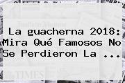 La <b>guacherna 2018</b>: Mira Qué Famosos No Se Perdieron La ...