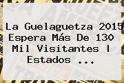 La <b>Guelaguetza 2015</b> Espera Más De 130 Mil Visitantes | Estados <b>...</b>
