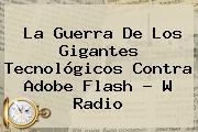 La Guerra De Los Gigantes Tecnológicos Contra <b>Adobe Flash</b> - W Radio